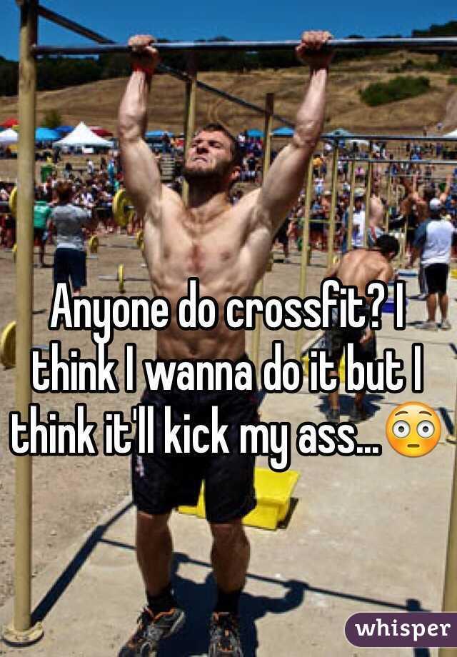 Anyone do crossfit? I think I wanna do it but I think it'll kick my ass...😳