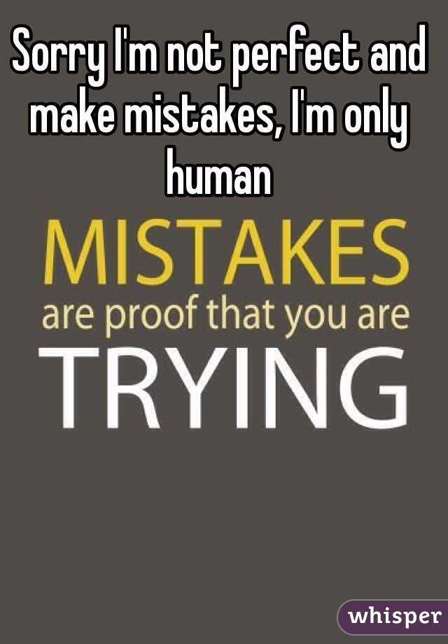 Sorry I'm not perfect and make mistakes, I'm only human