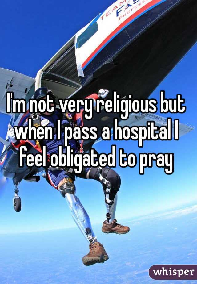 I'm not very religious but when I pass a hospital I feel obligated to pray
