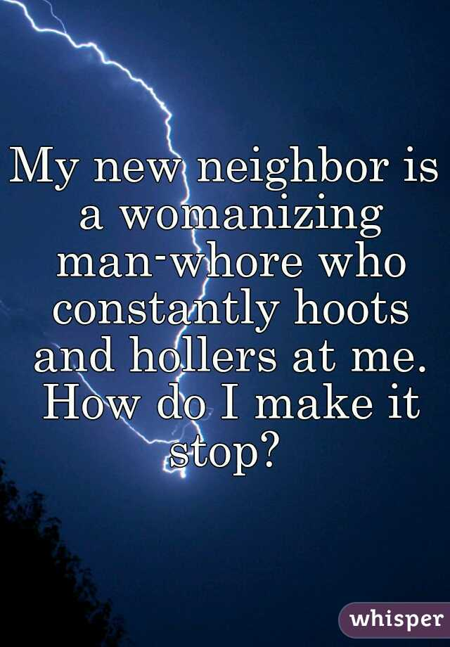 My new neighbor is a womanizing man-whore who constantly hoots and hollers at me. How do I make it stop?
