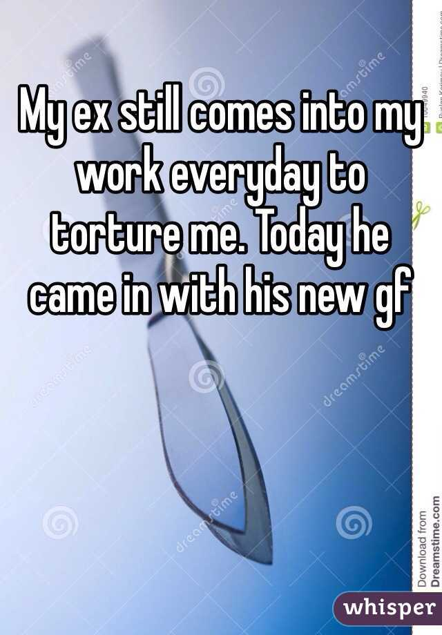 My ex still comes into my work everyday to torture me. Today he came in with his new gf
