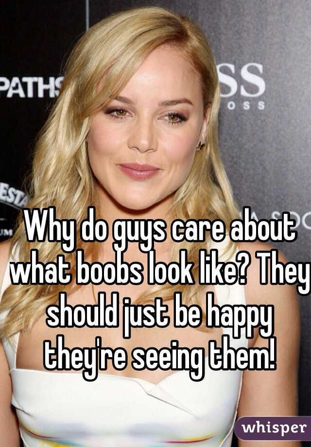 Why do guys care about what boobs look like? They should just be happy they're seeing them!