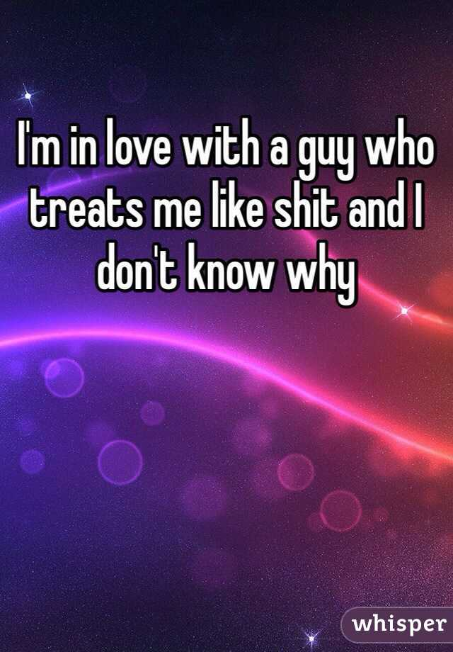 I'm in love with a guy who treats me like shit and I don't know why