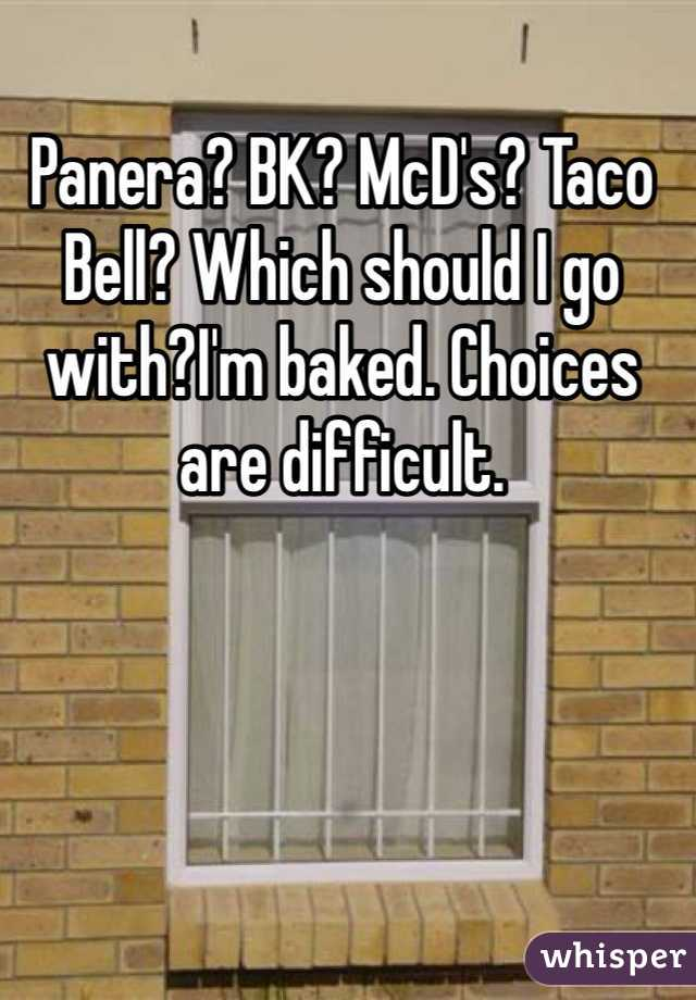 Panera? BK? McD's? Taco Bell? Which should I go with?I'm baked. Choices are difficult.