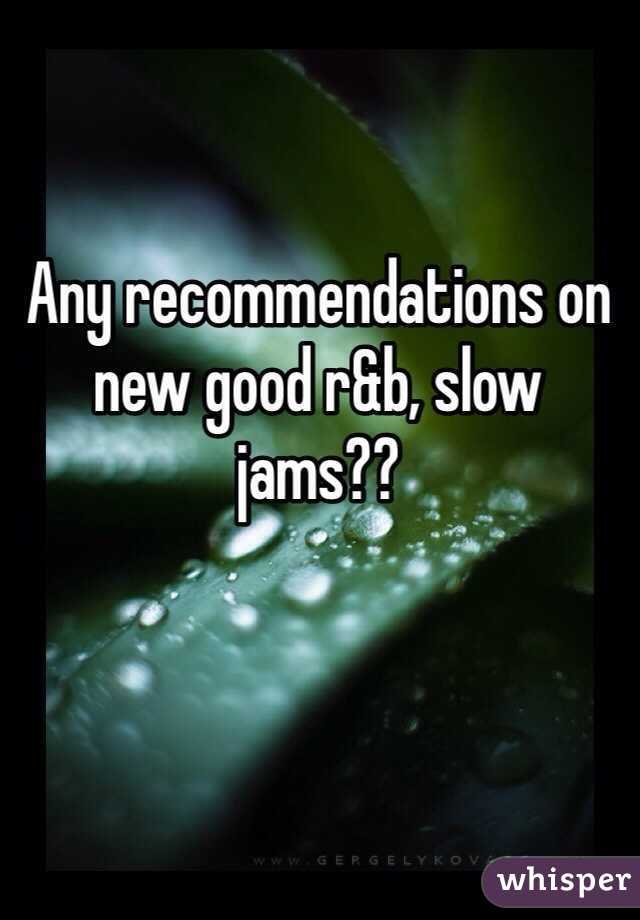 Any recommendations on new good r&b, slow jams??