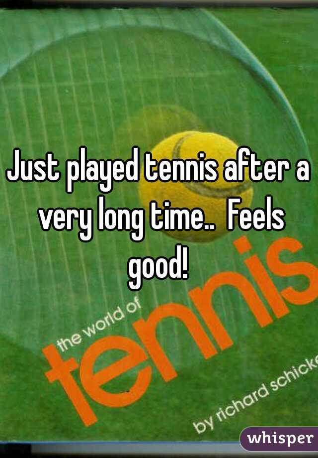 Just played tennis after a very long time..  Feels good!