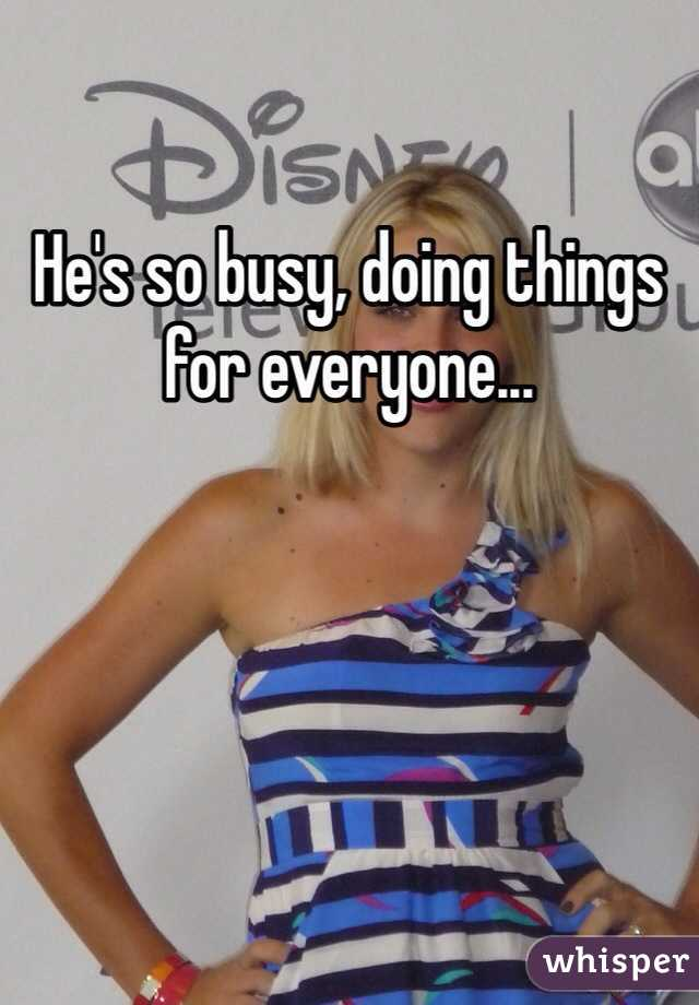 He's so busy, doing things for everyone...