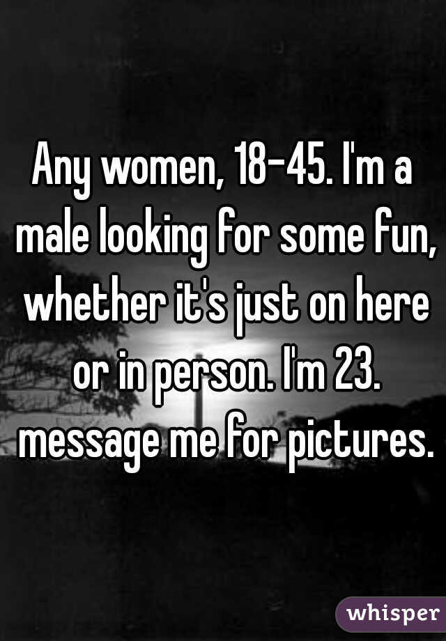 Any women, 18-45. I'm a male looking for some fun, whether it's just on here or in person. I'm 23. message me for pictures.