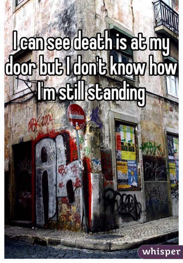 I can see death is at my door but I don't know how I'm still standing