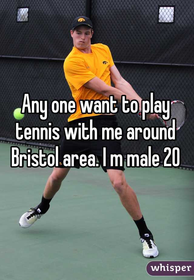 Any one want to play tennis with me around Bristol area. I m male 20