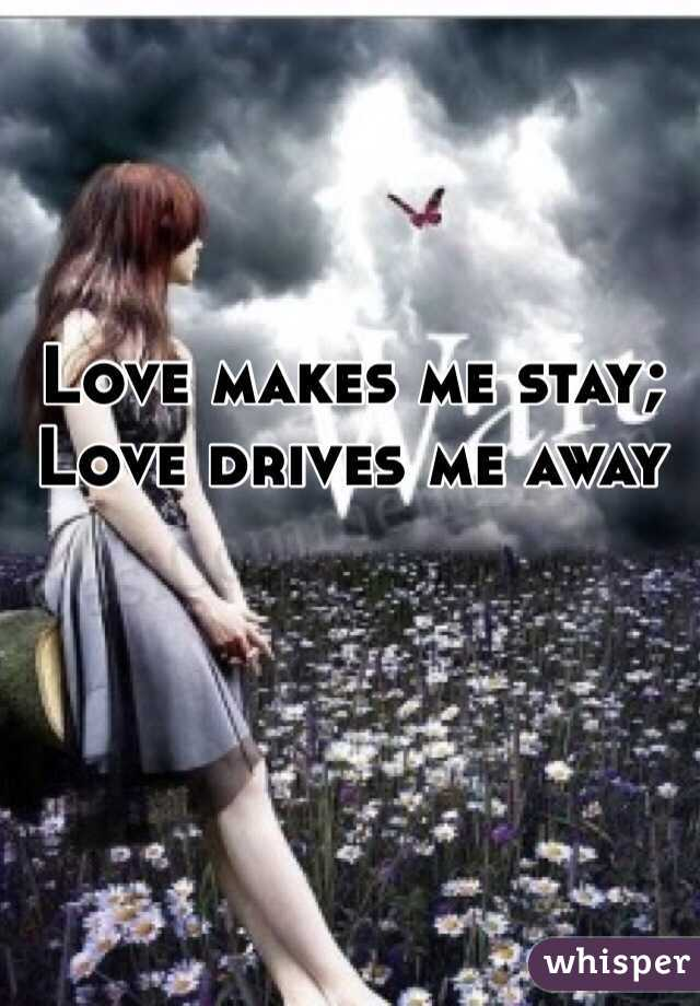 Love makes me stay; Love drives me away