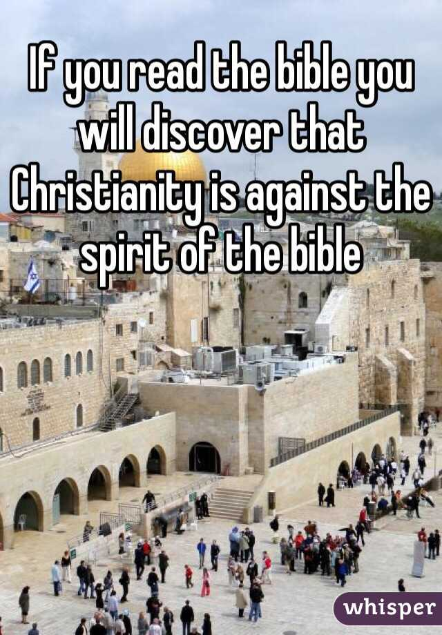 If you read the bible you will discover that Christianity is against the spirit of the bible
