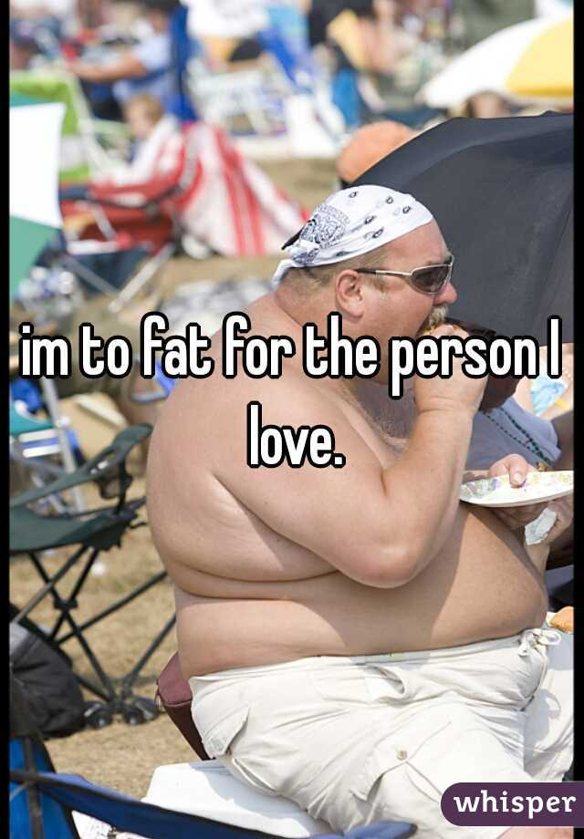 im to fat for the person I love.