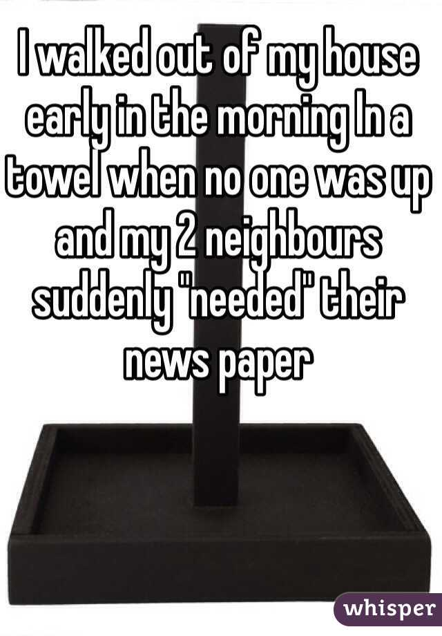 """I walked out of my house early in the morning In a towel when no one was up and my 2 neighbours suddenly """"needed"""" their news paper"""