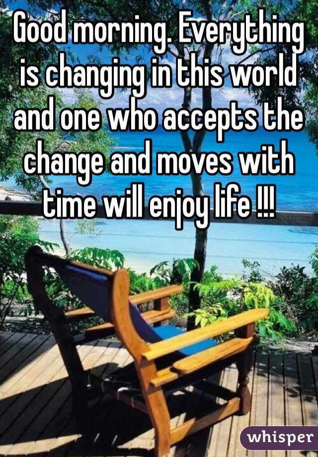 Good morning. Everything is changing in this world and one who accepts the change and moves with time will enjoy life !!!