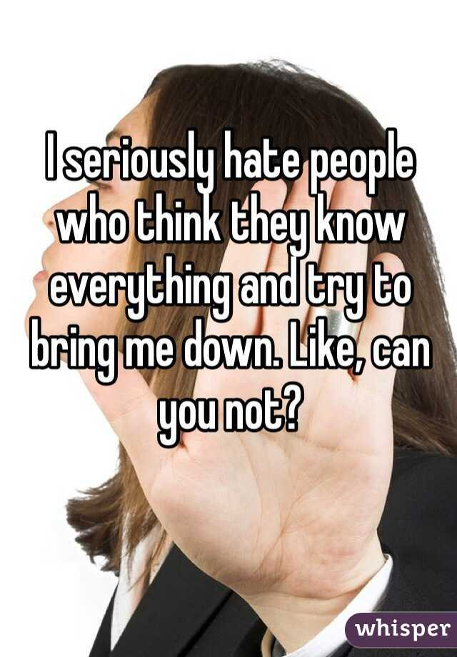 I seriously hate people who think they know everything and try to bring me down. Like, can you not?