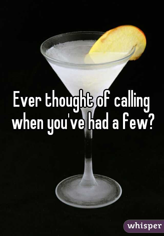 Ever thought of calling when you've had a few?