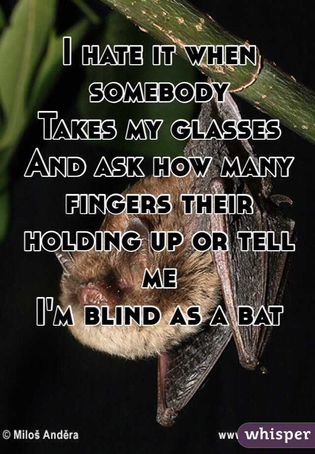 I hate it when somebody Takes my glasses And ask how many fingers their holding up or tell me  I'm blind as a bat