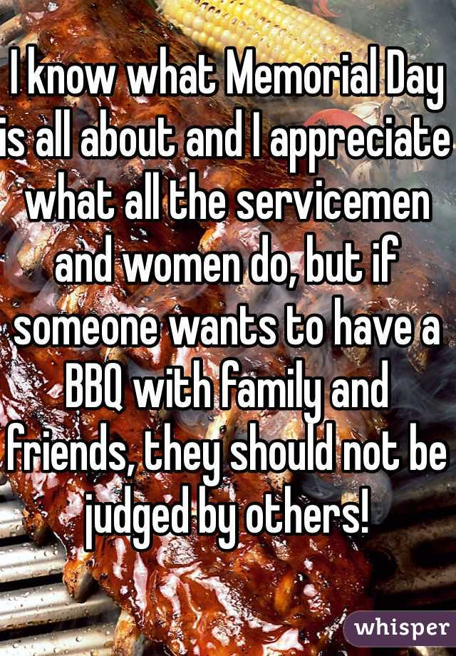 I know what Memorial Day is all about and I appreciate what all the servicemen and women do, but if someone wants to have a BBQ with family and friends, they should not be judged by others!