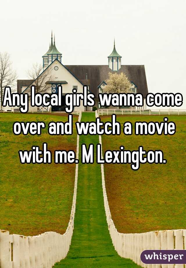 Any local girls wanna come over and watch a movie with me. M Lexington.