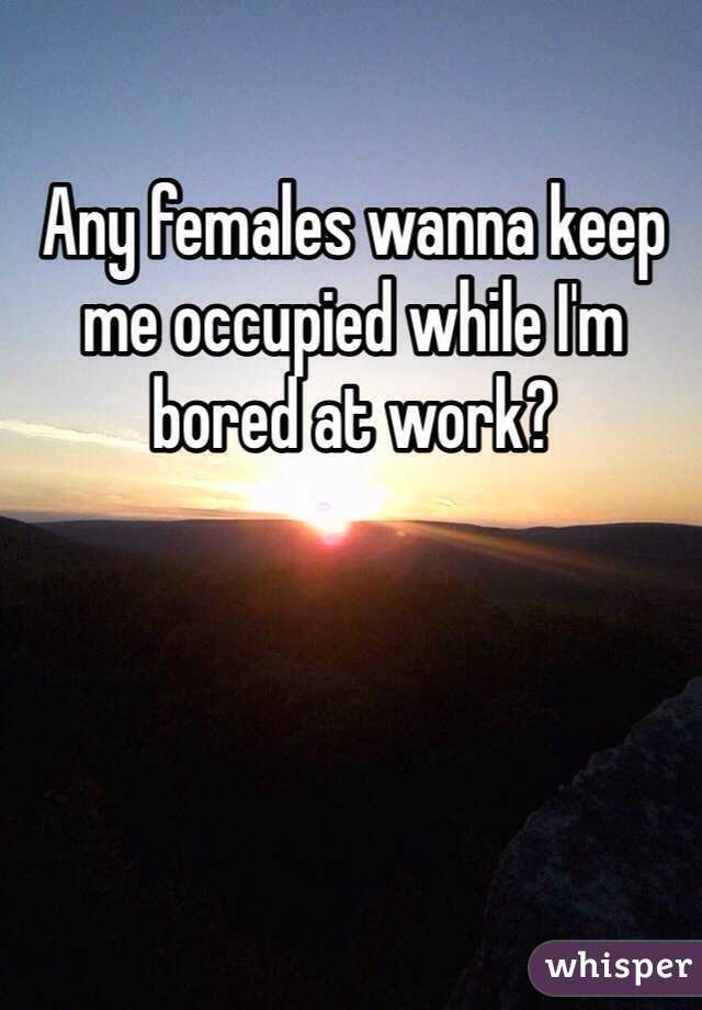 Any females wanna keep me occupied while I'm bored at work?