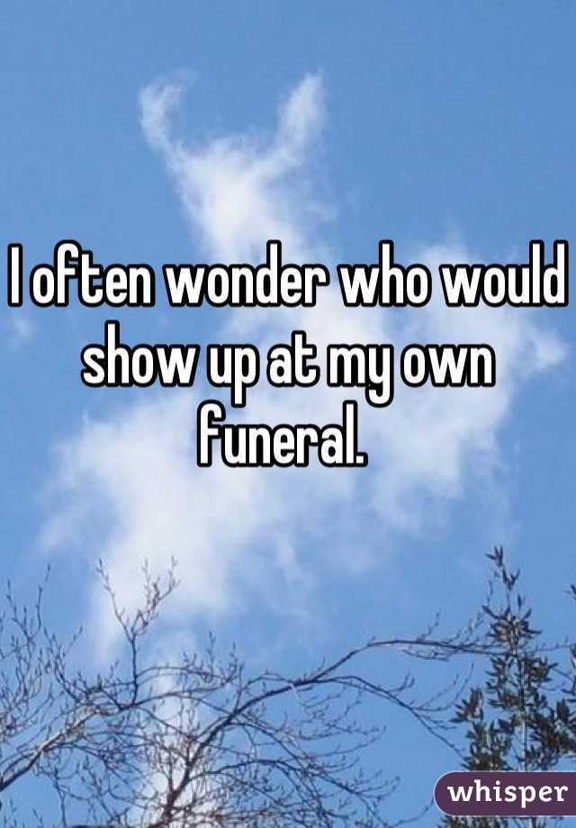 I often wonder who would show up at my own funeral.