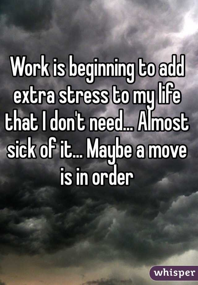 Work is beginning to add extra stress to my life that I don't need... Almost sick of it... Maybe a move is in order