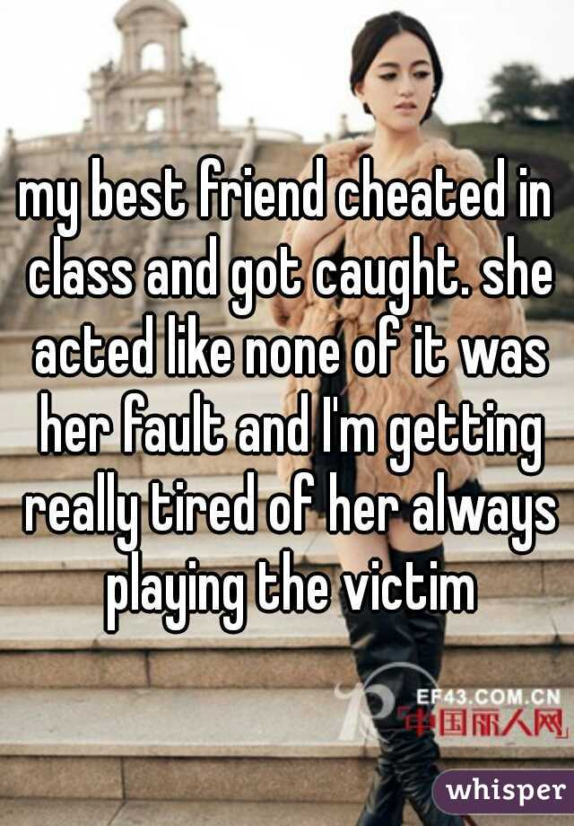 my best friend cheated in class and got caught. she acted like none of it was her fault and I'm getting really tired of her always playing the victim