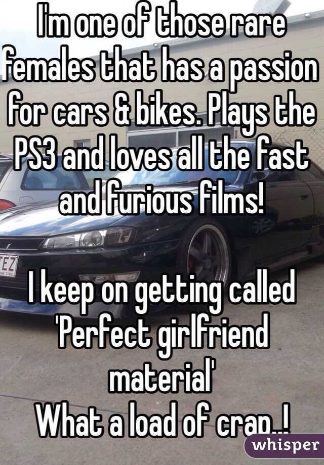 I'm one of those rare females that has a passion for cars & bikes. Plays the PS3 and loves all the fast and furious films!  I keep on getting called 'Perfect girlfriend material' What a load of crap..!