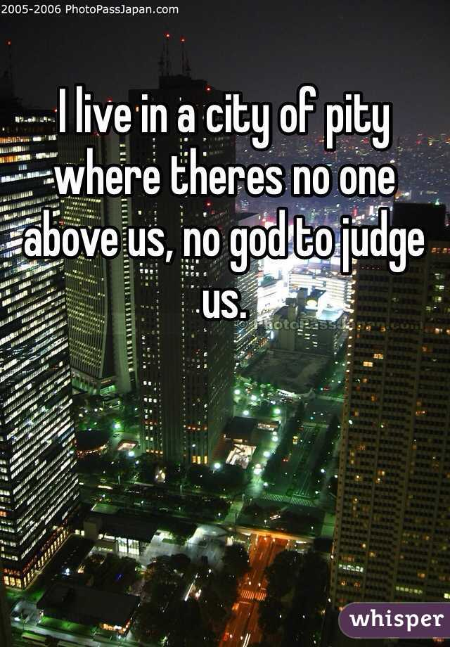 I live in a city of pity where theres no one above us, no god to judge us.
