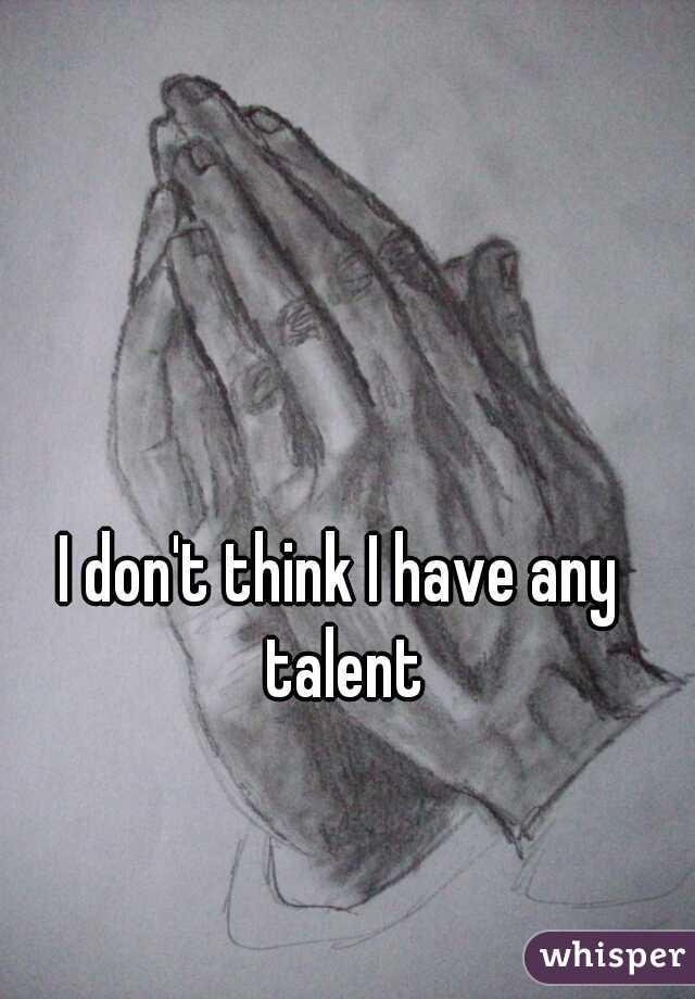 I don't think I have any talent