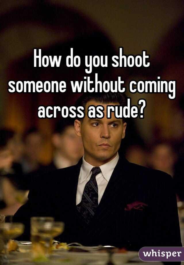 How do you shoot someone without coming across as rude?