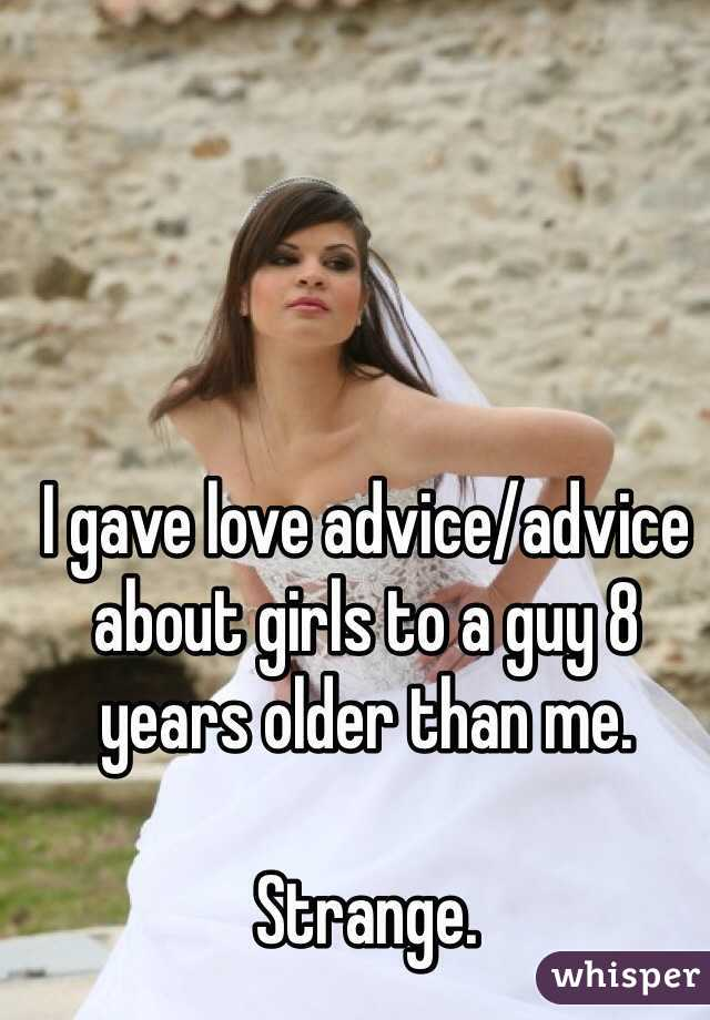 I gave love advice/advice about girls to a guy 8 years older than me.  Strange.