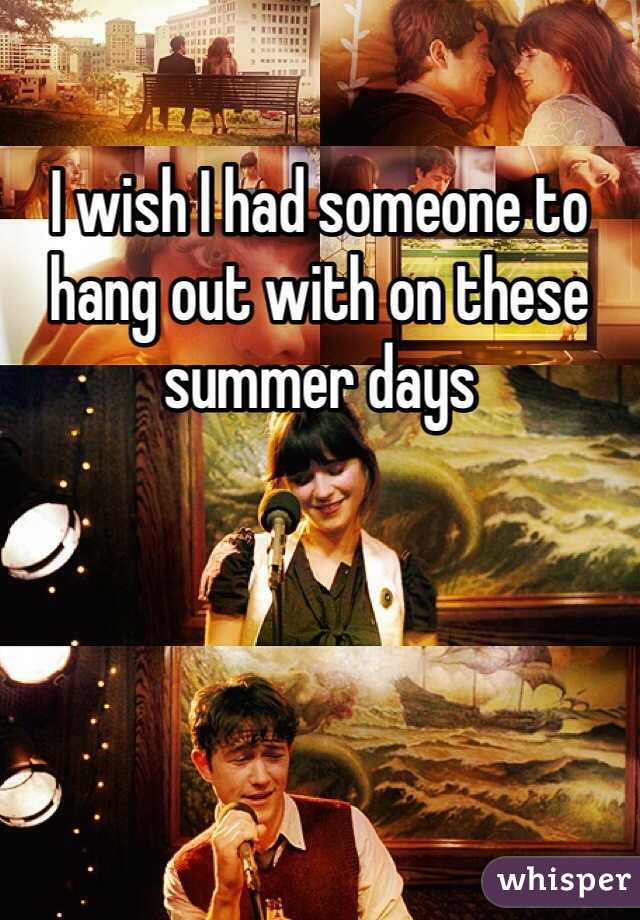 I wish I had someone to hang out with on these summer days
