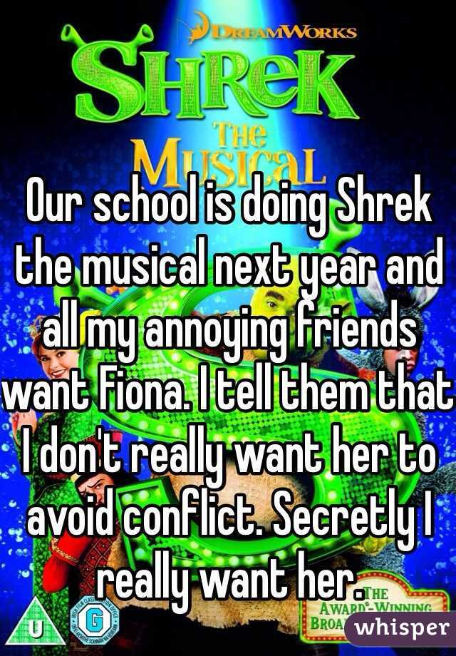 Our school is doing Shrek the musical next year and all my annoying friends want Fiona. I tell them that I don't really want her to avoid conflict. Secretly I really want her.