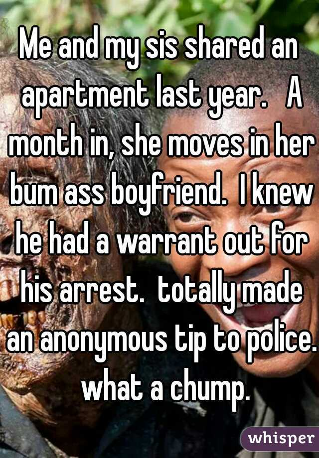 Me and my sis shared an apartment last year.   A month in, she moves in her bum ass boyfriend.  I knew he had a warrant out for his arrest.  totally made an anonymous tip to police.  what a chump.