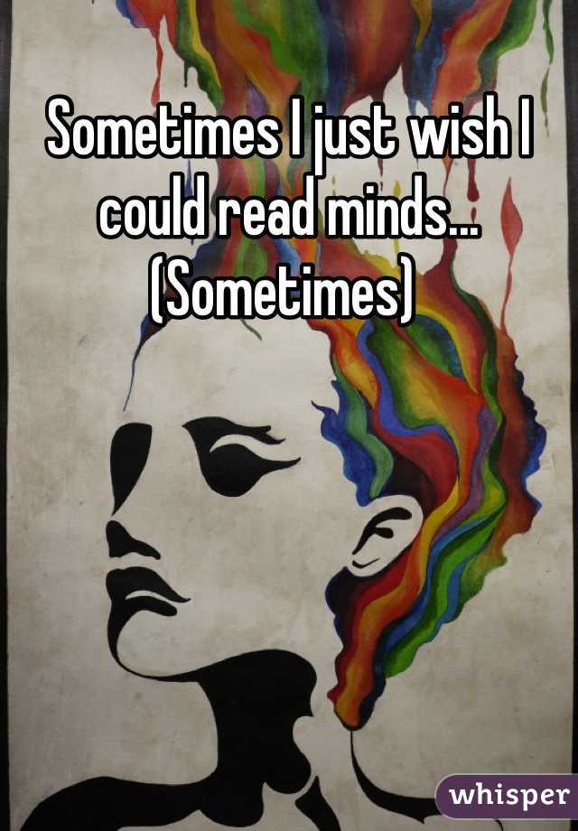 Sometimes I just wish I could read minds... (Sometimes)