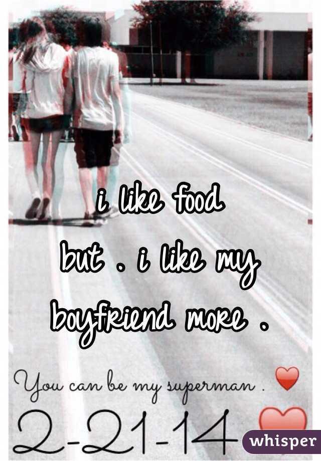 i like food but . i like my boyfriend more .