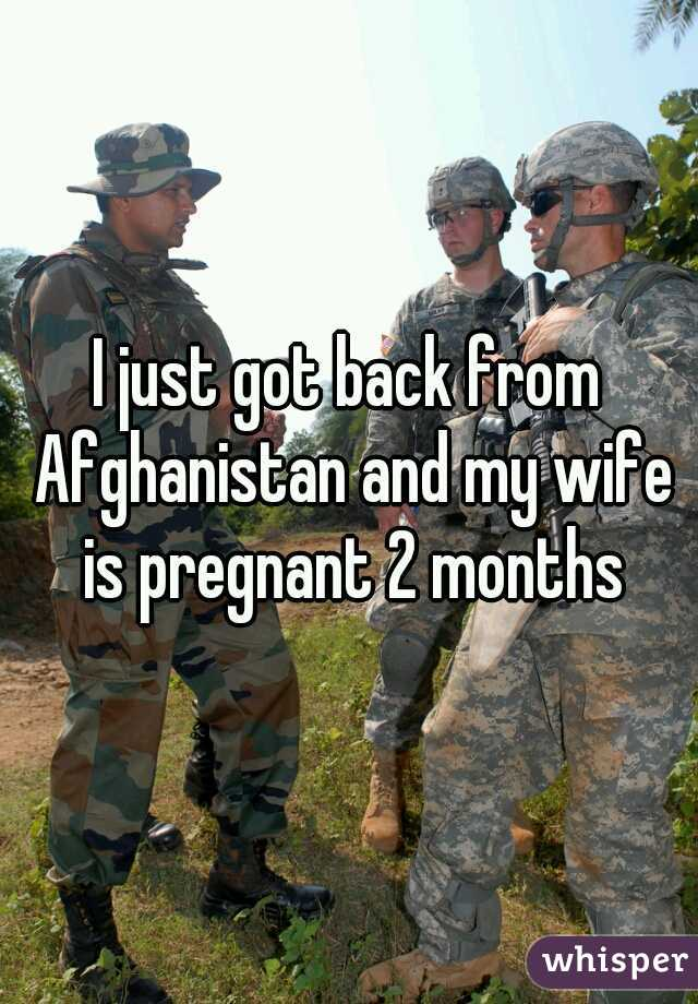I just got back from Afghanistan and my wife is pregnant 2 months