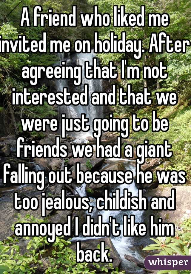 A friend who liked me invited me on holiday. After agreeing that I'm not interested and that we were just going to be friends we had a giant falling out because he was too jealous, childish and annoyed I didn't like him back.  I ended up stranded alone abroad.