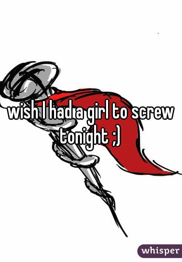 wish I had a girl to screw tonight ;)