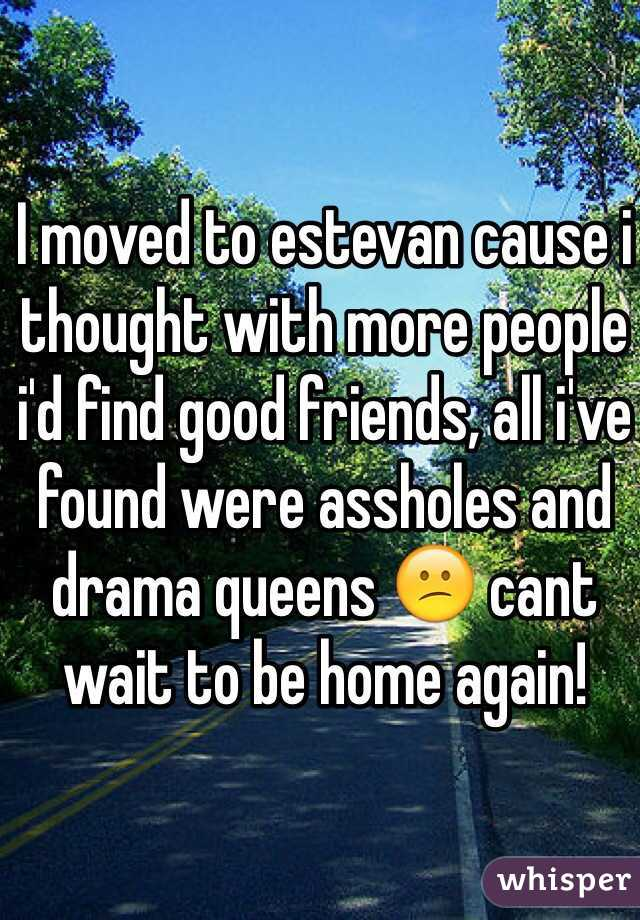 I moved to estevan cause i thought with more people i'd find good friends, all i've found were assholes and drama queens 😕 cant wait to be home again!