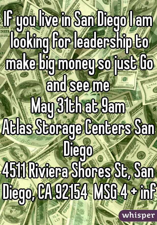 If you live in San Diego I am looking for leadership to make big money so just Go and see me  May 31th at 9am Atlas Storage Centers San Diego  4511 Riviera Shores St, San Diego, CA 92154  MSG 4 + info