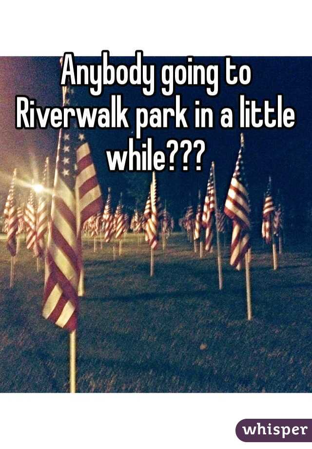 Anybody going to Riverwalk park in a little while???