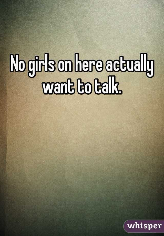 No girls on here actually want to talk.