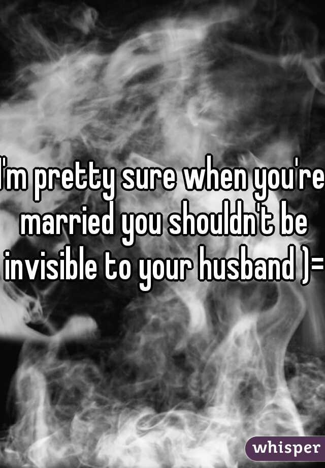 I'm pretty sure when you're married you shouldn't be invisible to your husband )=
