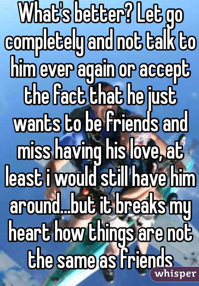 What's better? Let go completely and not talk to him ever again or accept the fact that he just wants to be friends and miss having his love, at least i would still have him around...but it breaks my heart how things are not the same as friends