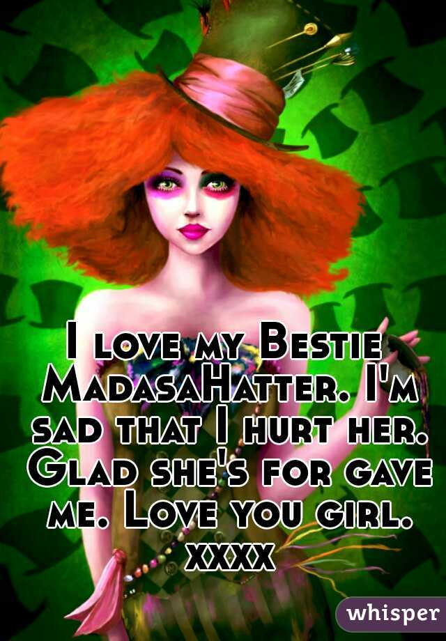 I love my Bestie MadasaHatter. I'm sad that I hurt her. Glad she's for gave me. Love you girl. xxxx