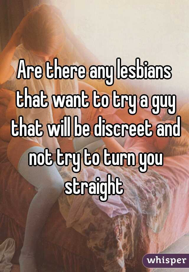 Are there any lesbians that want to try a guy that will be discreet and not try to turn you straight