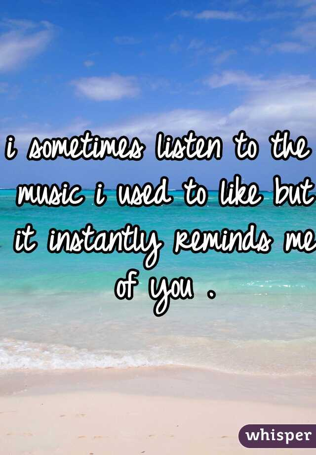 i sometimes listen to the music i used to like but it instantly reminds me of you .